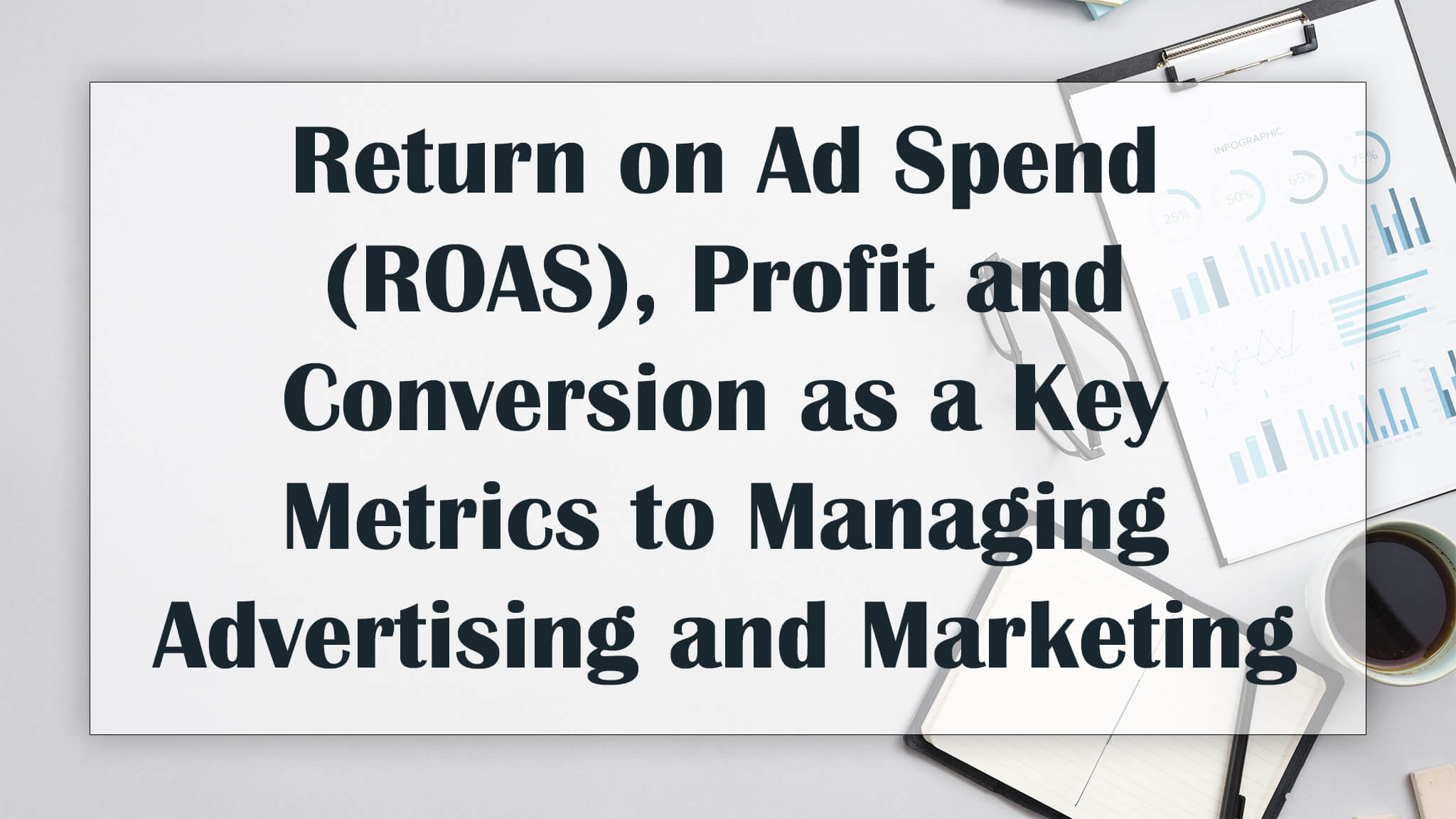 Return on Ad Spend (ROAS), Profit and Conversion as a Key Metrics to Managing Advertising and Marketing Spends